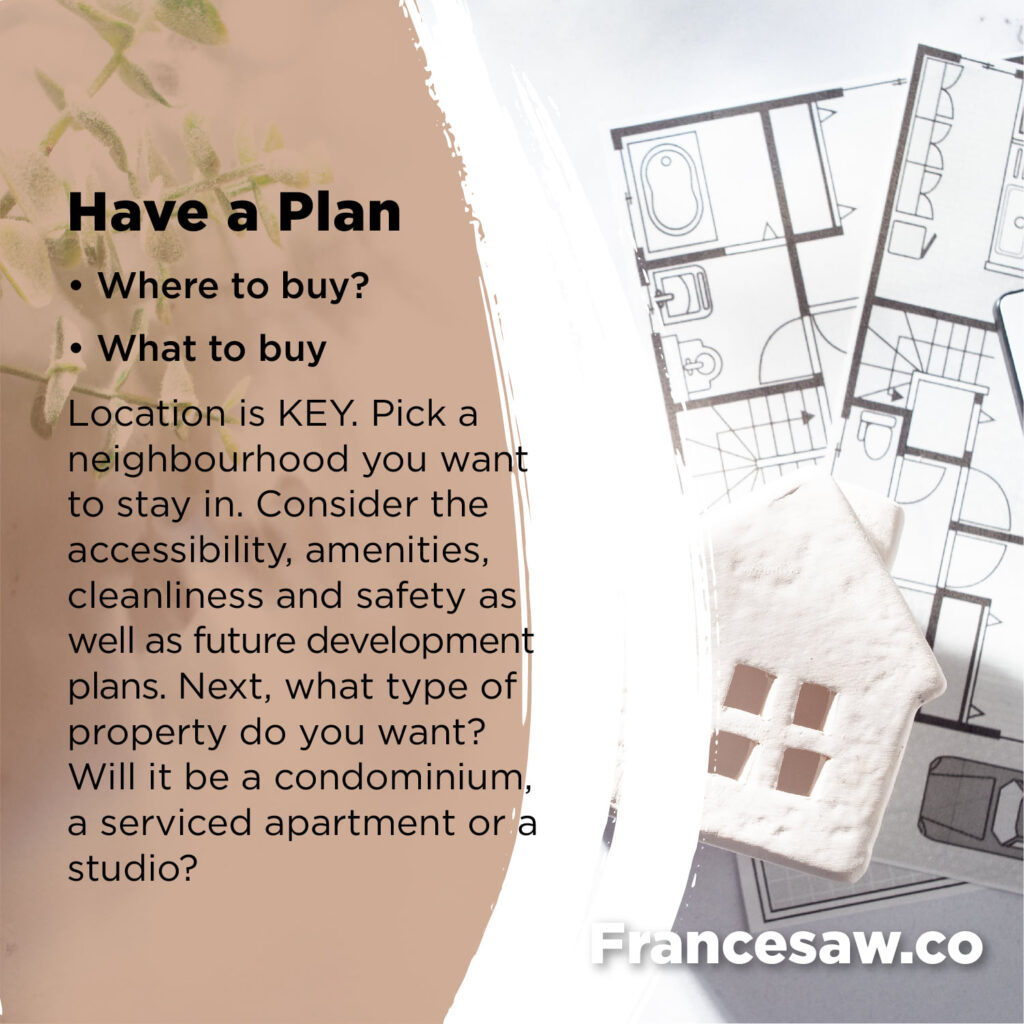 First Time Home Buying. Have a Plan. Where to buy. What to buy Location is KEY. Pick a neighbourhood you want to stay in. Consider the accessibility, amenities, cleanliness and safety as well as future development plans. Next, what type of property do you want? Will it be a condominium, a serviced apartment or a studio ?