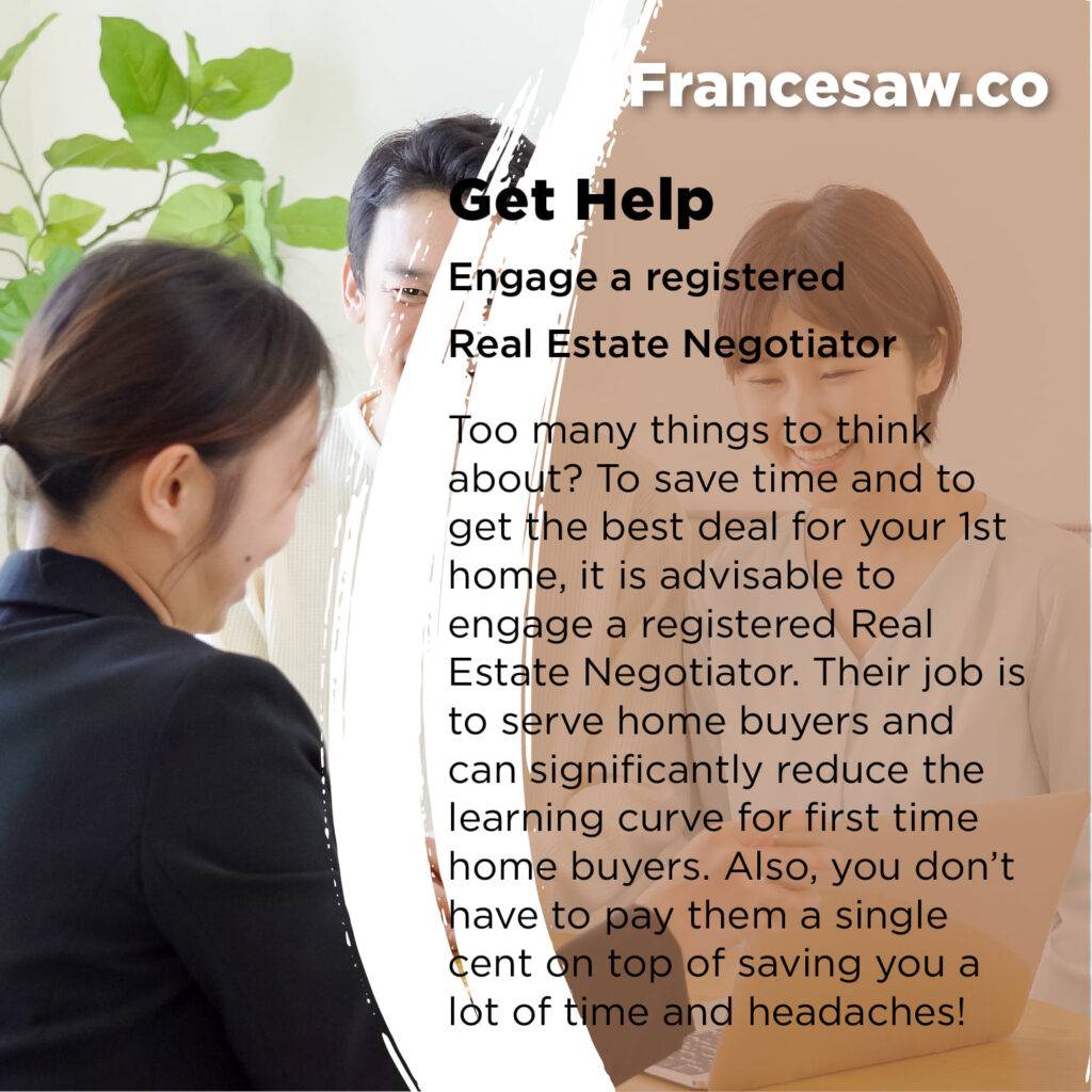 First Time Home Buying. Get Help Engage a registered Real Estate Negotiator Too many things to think about? To save time and to get the best deal for your 1st home, it is advisable to engage a registered Real Estate Negotiator. Their job is to serve home buyers and can significantly reduce the learning curve for first time home buyers. Also, you don't have to pay them a single cent on top of saving you a lot of time and headaches!